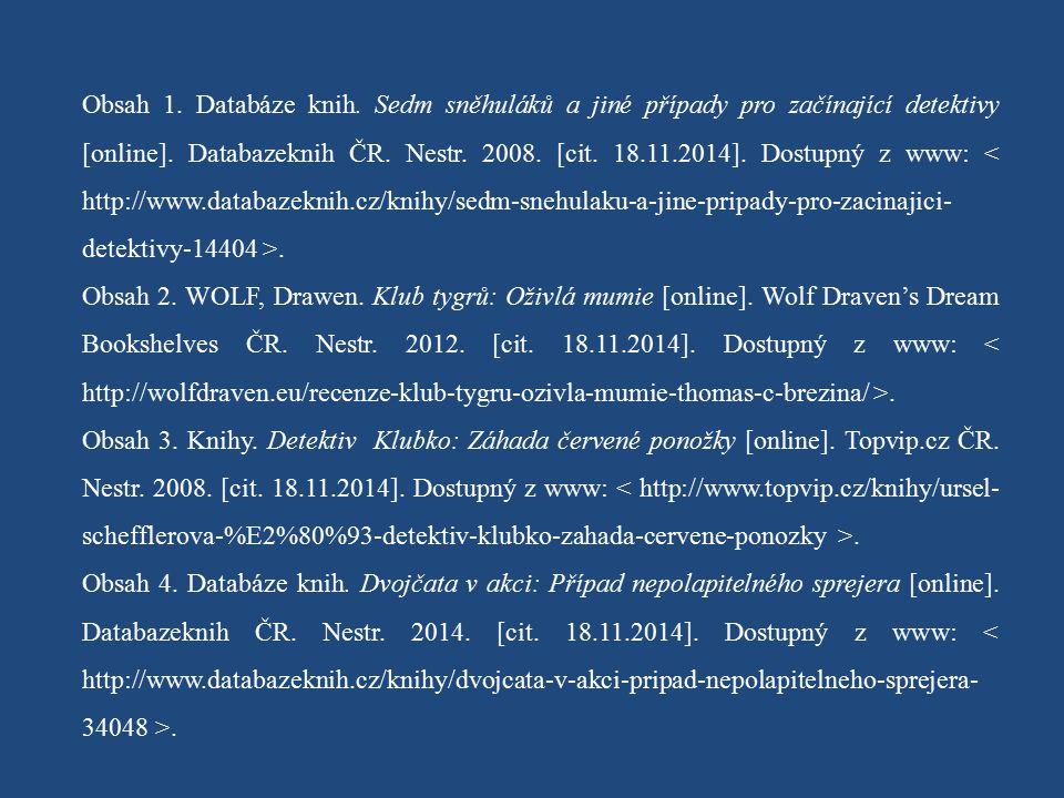 Obsah 1. Databáze knih. Sedm sněhuláků a jiné případy pro začínající detektivy [online]. Databazeknih ČR. Nestr. 2008. [cit. 18.11.2014]. Dostupný z www: < http://www.databazeknih.cz/knihy/sedm-snehulaku-a-jine-pripady-pro-zacinajici-detektivy-14404 >.